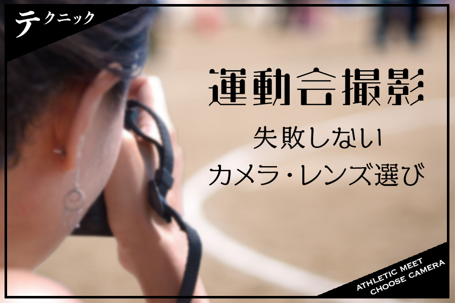 運動会撮影の失敗回避テクニック①!〜おすすめのカメラ・レンズ選び編〜