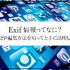 Exif情報を上手に活用しよう!Exifの確認や編集方法を紹介!